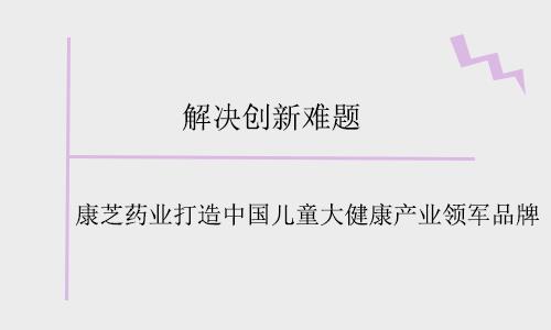 解决创新难题 康芝药业打造中国儿童大健康产业领军品牌