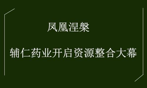 凤凰涅槃 辅仁药业开启资源整合大幕