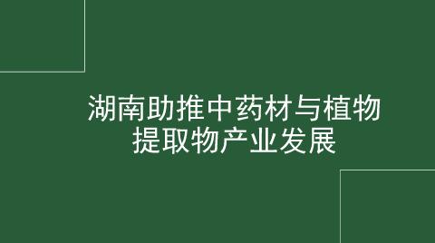 湖南助推中药材与植物提取物产业发展