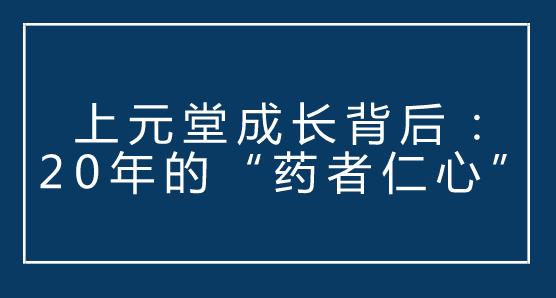 """上元堂成长背后:20年的""""药者仁心"""""""