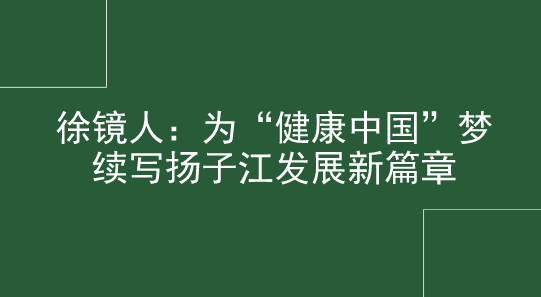 """徐镜人:为""""健康中国""""梦续写扬子江发展新篇章"""