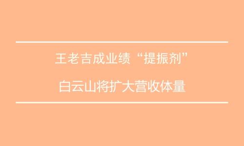 """王老吉成业绩""""提振剂"""" 白云山将扩大营收体量"""