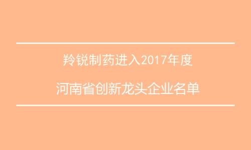 羚锐制药进入2017年河南省创新龙头企业名单