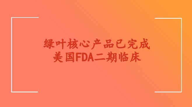 绿叶核心产品已完成美国FDA二期临床